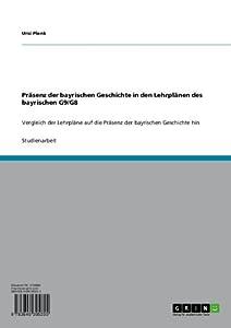 Präsenz der bayrischen Geschichte in den Lehrplänen des bayrischen G9/G8: Vergleich der Lehrpläne auf die Präsenz der bayrischen Geschichte hin