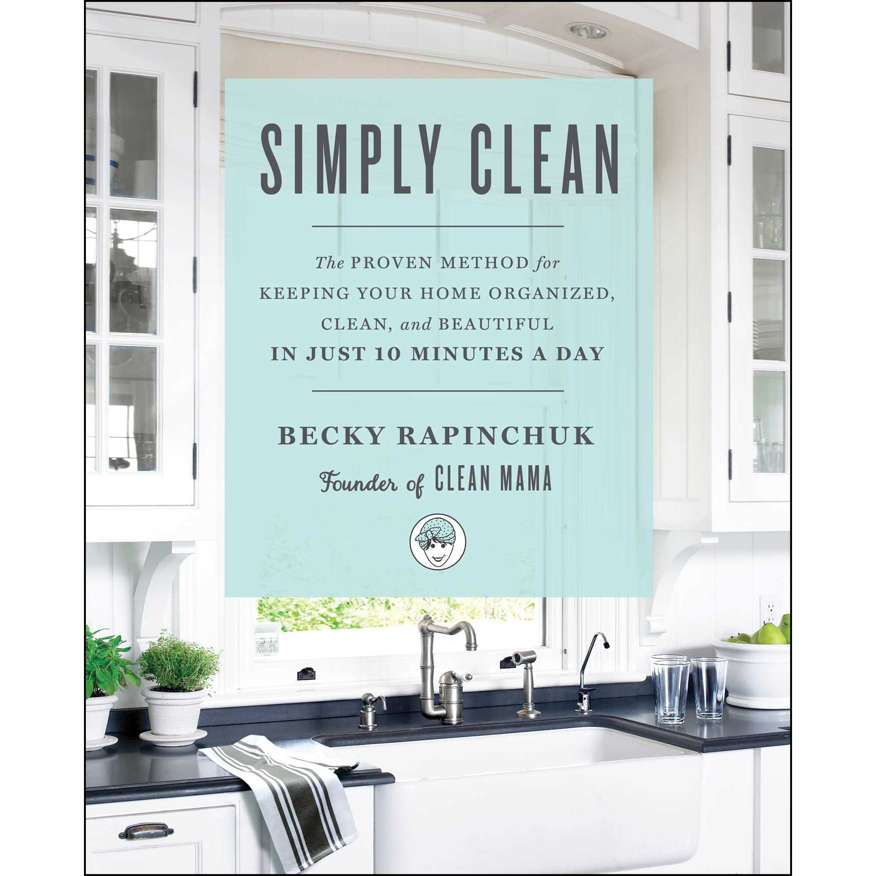 Simply Clean: The Proven Method for Keeping Your Home Organized ...