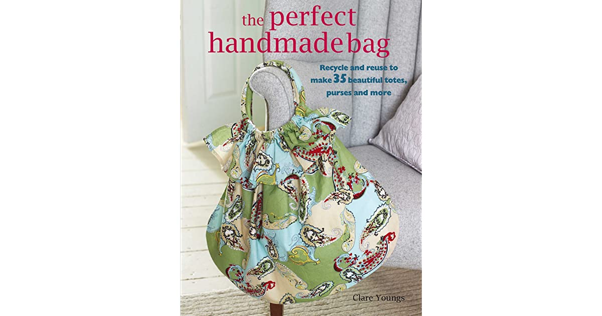 The Perfect Handmade Bag Recycle And Reuse To Make 35 Beautiful Totes Purseore By Clare Youngs