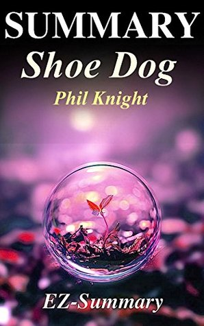 Summary - Shoe Dog: By Phil Knight - A Memoir by the Creator of Nike (Shoe Dog: A Complete Summary - Book, Ebook,Paperback, Hardcover, Audible, Audiobook Book 1)