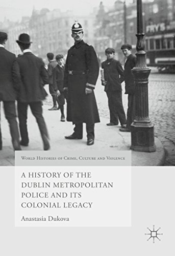 A History of the Dublin Metropolitan Police and its Colonial Legacy (World Histories of Crime, Culture and Violence)