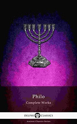 Delphi Complete Works of Philo of Alexandria (Illustrated) (Delphi Ancient Classics Book 77)