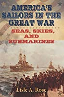 America's Sailors in the Great War: Seas, Skies, and Submarines (American Military Experience)