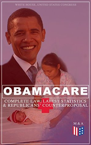 Obamacare: Complete Law, Latest Statistics & Republican's Counterproposal: Full Text of The Patient Protection and Affordable Care Act & Summary of the ... Arguments For & Against Obamacare