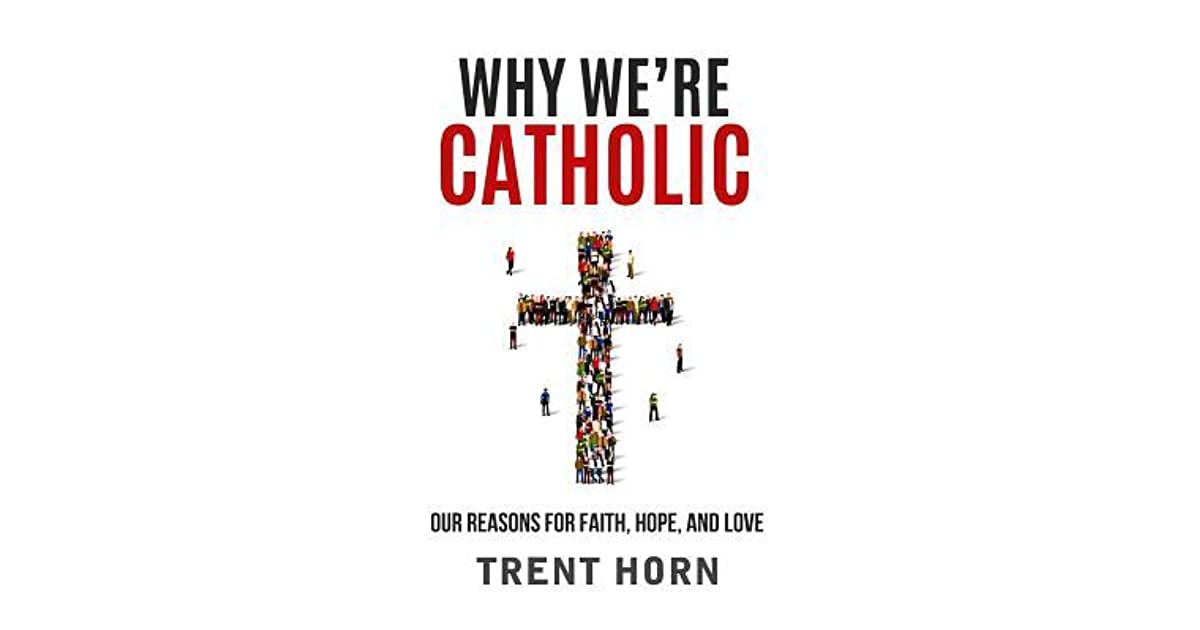 Why Were Catholic Our Reasons For Faith Hope And Love By Trent Horn