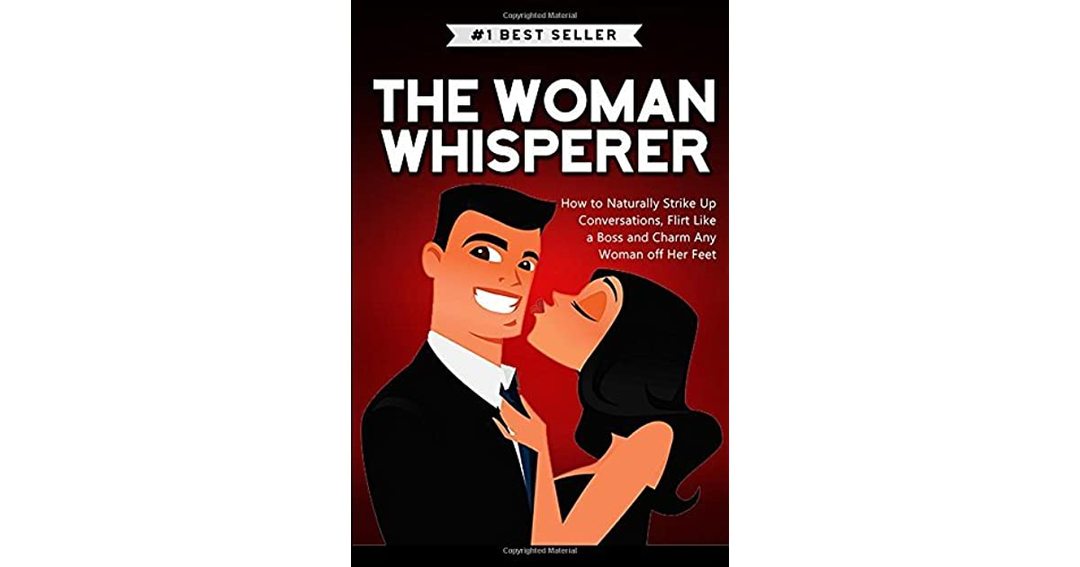 The Woman Whisperer: How to Naturally Strike Up Conversations, Flirt Like a Boss, and Charm Any Woma