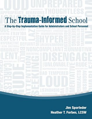 The Trauma-Informed School: A Step-by-Step Implementation Guide for Administrators and School Personnel
