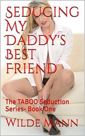 Seducing My Daddy's Best Friend: The TABOO Seduction Series- Book One (The Taboo Seduction Series 1)