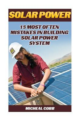 Solar Power: 15 Most Often Mistakes in Building Solar Power System: (Energy Independence, Lower Bills & Off Grid Living)