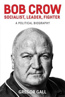 Bob Crow - Socialist, Leader, Fighter - A Political Biography