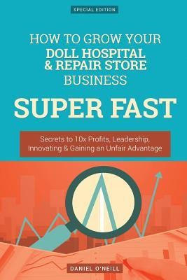 How to Grow Your Doll Hospital & Repair Store Business Super Fast: Secrets to 10x Profits, Leadership, Innovation & Gaining an Unfair Advantage
