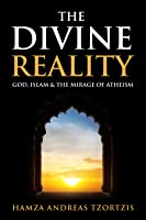 The Divine Reality: God, Islam  the Mirage of Atheism