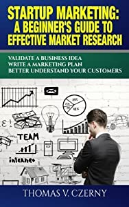 Startup Marketing: A beginner's guide to effective market research: Validate a Business Idea | Write a Marketing Plan | Better Understand Your Customers