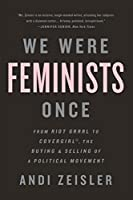 We Were Feminists Once: From Riot Grrrl to CoverGirl, the Buying and Selling of a Political Movement: From Riot Grrrl to CoverGirl®, the Buying and Selling of a Political Movement