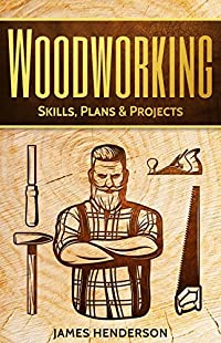 Woodworking: Skills, Plans & Projects - Basic Guide For Woodworking Beginners (Woodworking Projects, Step-by-Step, Woodworking Plans, Home Woodworking, Indoor, Outdoor)