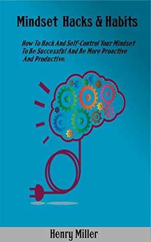 Mindset Hacks & Habits: How to hack and self-control your mindset to be successful and be more proactive and productive.