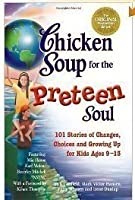 Chicken Soup For The Preteen Soul: 101 Stories Of Changes, Choices And Growing Up For Kids Ages 9 13