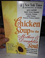 Chicken Soup For The Mother And Daughter Soul: Stories To Warm The Heart And Inspire The Spirit