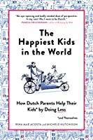 The Happiest Kids in the World: What Dutch Parents Can Teach Us About Raising Independent, Well-Adjusted Children