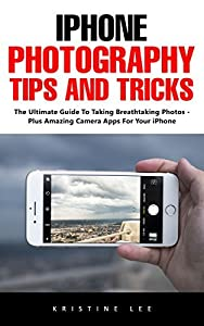 iPhone Photography Tips And Tricks: The Ultimate Guide To Taking Breathtaking Photos - Plus Amazing Camera Apps For Your iPhone!