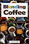 Blending Coffee: Your Guide to Coffee Blends and the Perfect Cup (I Know Coffee Book 2)