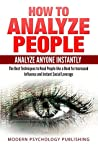 How to Analyze People: Analyze Anyone Instantly: The Best Techniques to Read People like a Book for Increased Influence and Instant Social Leverage (Personality ... Behavior, Social Mastery, Psychology 1)