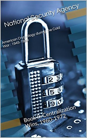 American Cryptology during the Cold War : 1945-1989: Book II: Centralization Wins, 1960-1972