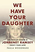We Have Your Daughter: The Unsolved Murder of Jonben�t Ramsey Twenty Years Later