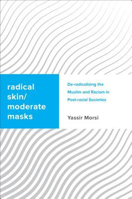 Radical Skin, Moderate Masks De-radicalising the Muslim and Racism in Post-racial Societies