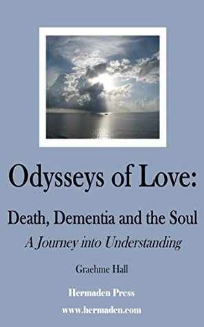 Odysseys of Love: Death, Dementia and the Soul: A Journey Into Understanding