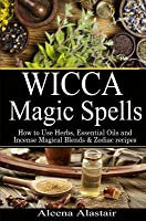 Wicca Magic Spells: How to Use Herbs, Essential Oils and