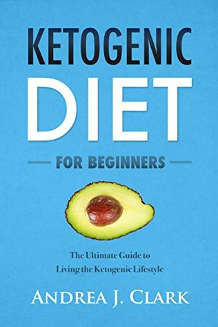 Ketogenic Diet For Beginners: The Ultimate Guide to Living the Ketogenic Lifestyle