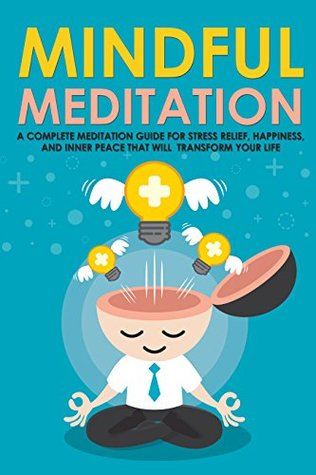 Mindful Meditation: A Complete Meditation Guide for Stress Relief, Happiness and Inner Peace to Transform Your Life (Meditation Techniques, Meditation ... Happiness, Joy, Breathing, Energy, Relax )