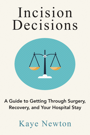 Incision Decisions: A Guide to Getting Through Surgery, Recovery, and Your Hospital Stay