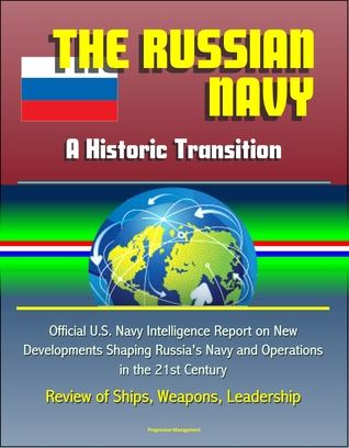 The Russian Navy: A Historic Transition - Official U.S. Navy Intelligence Report on New Developments Shaping Russia's Navy and Operations in the 21st Century, Review of Ships, Weapons, Leadership