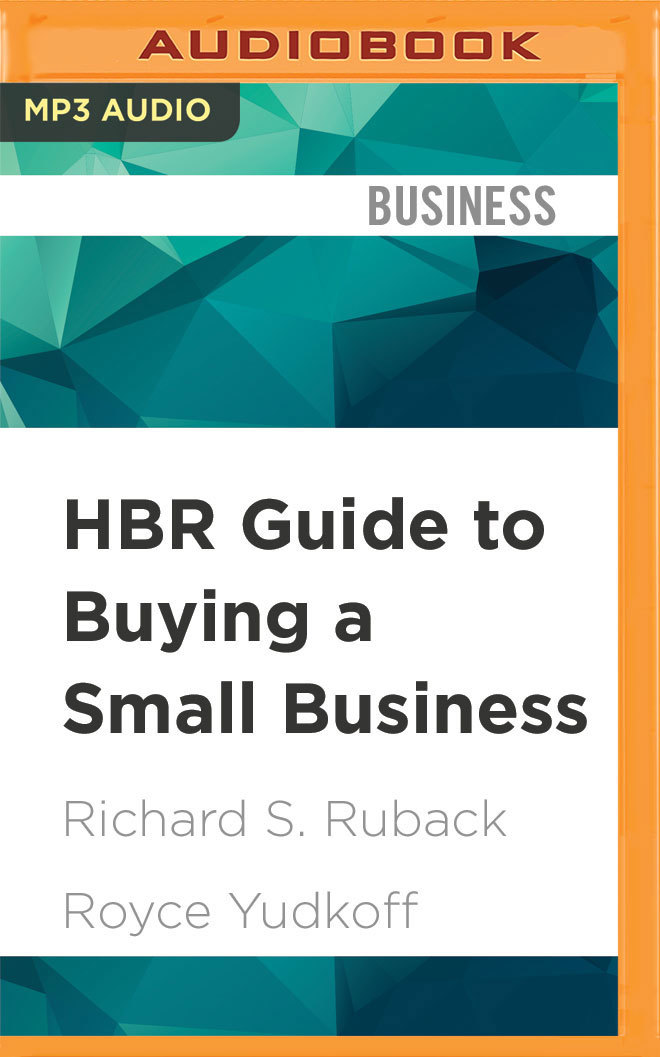 HBR Guide to Buying a Small Business Think Big, Buy Small, Own Your Own Company