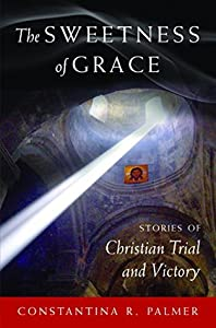 The Sweetness of Grace: Stories of Christian Trial and Victory