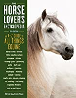 The Horse-Lover's Encyclopedia, 2nd Edition: A–Z Guide to All Things Equine: Barrel Racing, Breeds, Cinch, Cowboy Curtain, Dressage, Driving, Foaling, ... Riding, English & Western, and So Much More