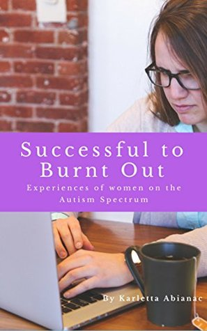 Successful to Burnt Out: Experiences of Women on the Autism Spectrum (I've been there too Darl Book 1)