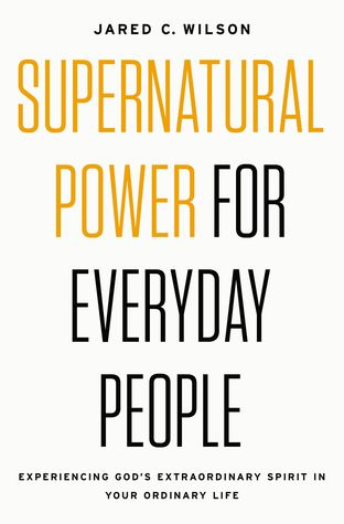 Supernatural Power for Everyday People by Jared C. Wilson