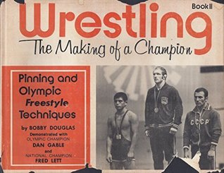 Wrestling, The Making of a Champion Book II (Pinning and Olympic Free Style Techniques, Book 2)