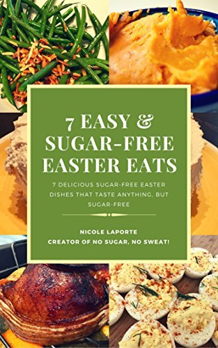 Sugar-Free Easter Eats: Delicious Sugar-Free Easter Dishes That Taste Anything, But Sugar-Free  by  Nicole LaPorte
