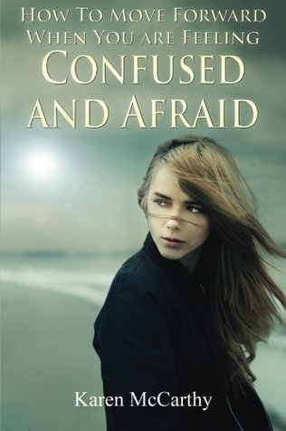 How to Move Forward When You Are Feeling Confused and Afraid