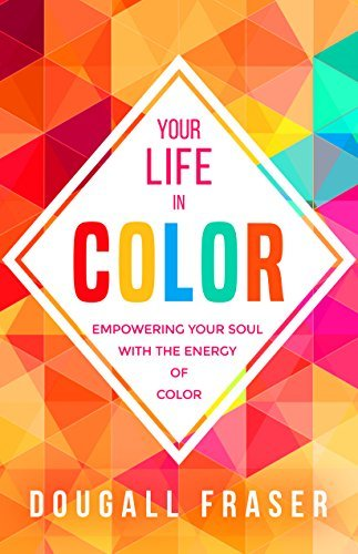 Your Life in Color Empowering Your Soul with the Energy of Color