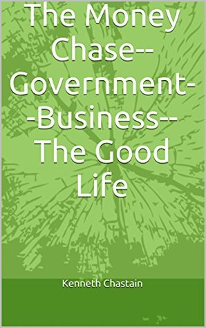 The Money Chase--Government--Business--The Good Life