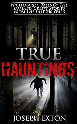 True Hauntings: Nightmarish Tales Of The Damned: Creepy Stories From The Last 250 Years (Haunted Places Book 1)