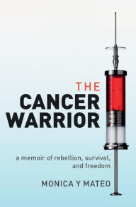 The Cancer Warrior: A Memoir of Rebellion, Survival, and Freedom