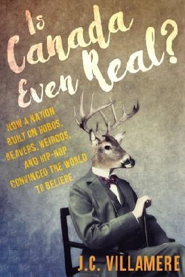 Is Canada Even Real?: How a Nation Built on Hobos, Beavers, Weirdos, and Hip Hop Convinced the World to Beliebe