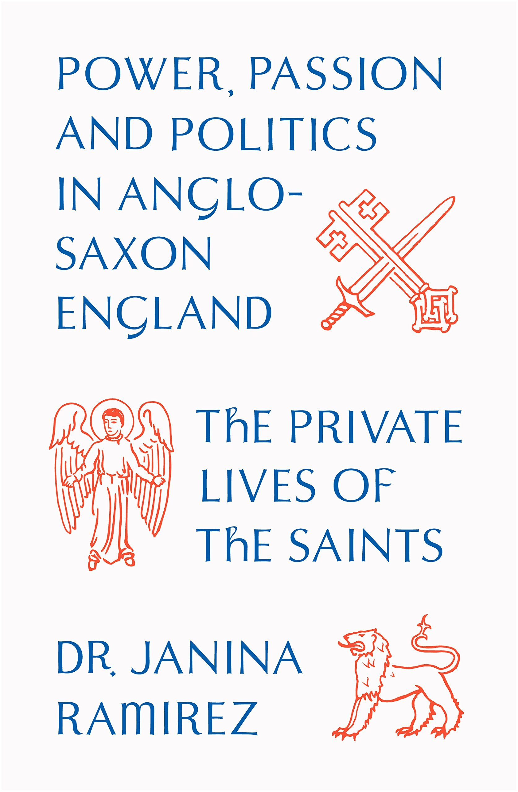 The Private Lives of the Saints Power, Passion and Politics in Anglo-Saxon England