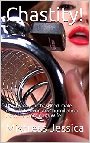 Chastity!: Day by day, a chastised male reports teasing and humiliation from his Dominant Wife